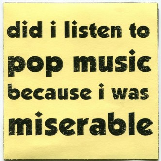 Did I Listen to Pop Music Because I was Miserable...Or Was I Miserable Because I Listened to Pop Music